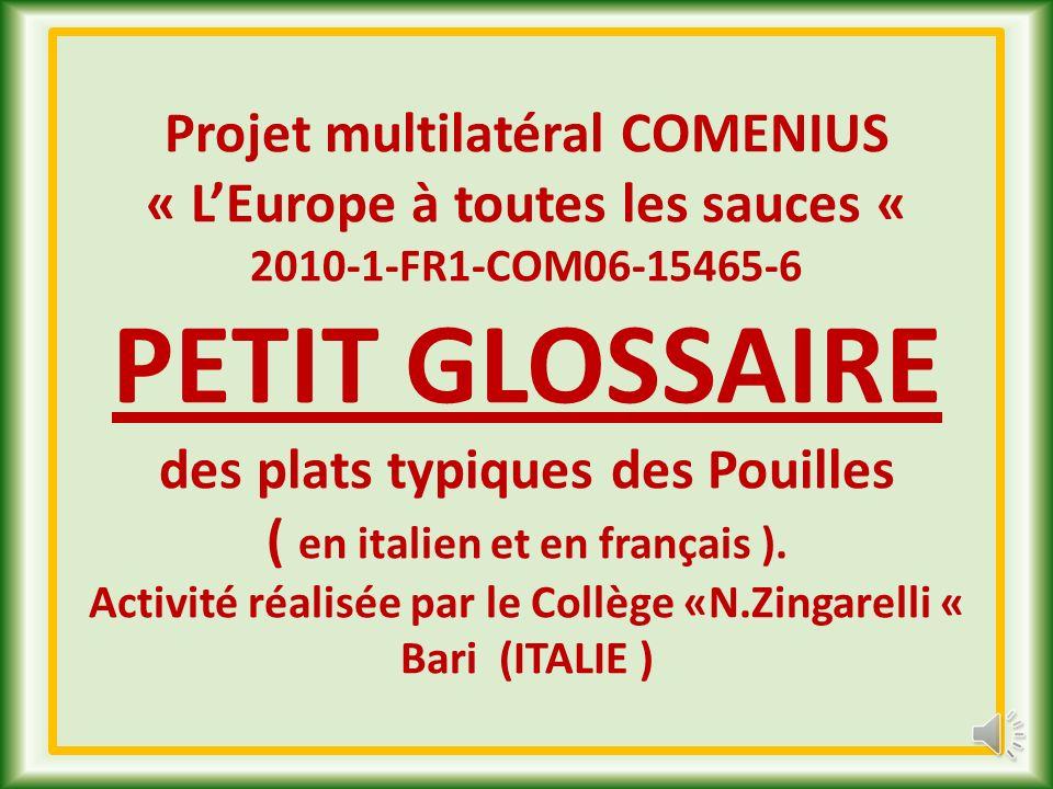 Projet multilatéral COMENIUS « LEurope à toutes les sauces « 2010-1-FR1-COM06-15465-6 PETIT GLOSSAIRE des plats typiques des Pouilles ( en italien et en français ).