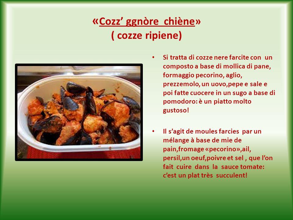«Cozze ggnòre arraganàde «( cozze nere gratinate ) Si tratta di cozze nere aperte a metà,condite con aglio, prezzemolo, pepe, olio doliva, formaggio pecorino, pan grattato,e fatte gratinare nel forno.