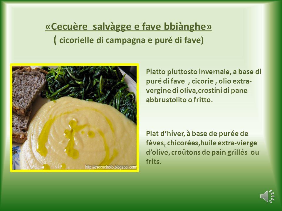 «Cecuère salvàgge e fave bbiànghe» ( cicorielle di campagna e puré di fave) Piatto piuttosto invernale, a base di puré di fave, cicorie, olio extra- vergine di oliva,crostini di pane abbrustolito o fritto.