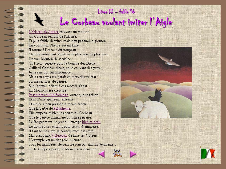 Livre II – fable 16 Le Corbeau voulant imiter lAigle LOiseau de Jupiter LOiseau de Jupiter enlevant un mouton, Un Corbeau témoin de laffaire, Et plus faible de reins, mais non pas moins glouton, En voulut sur lheure autant faire.