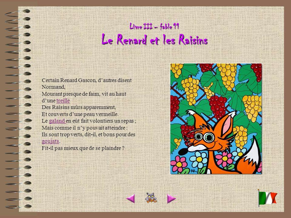 Livre III – fable 11 Le Renard et les Raisins Certain Renard Gascon, dautres disent Normand, Mourant presque de faim, vit au haut dune treille Des Raisins mûrs apparemment, Et couverts dune peau vermeille.