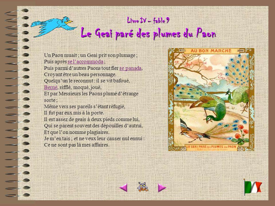 Livre IV – fable 9 Le Geai paré des plumes du Paon Un Paon muait ; un Geai prit son plumage ; Puis après se laccommoda ; Puis parmi dautres Paons tout fier se panada, Croyant être un beau personnage.