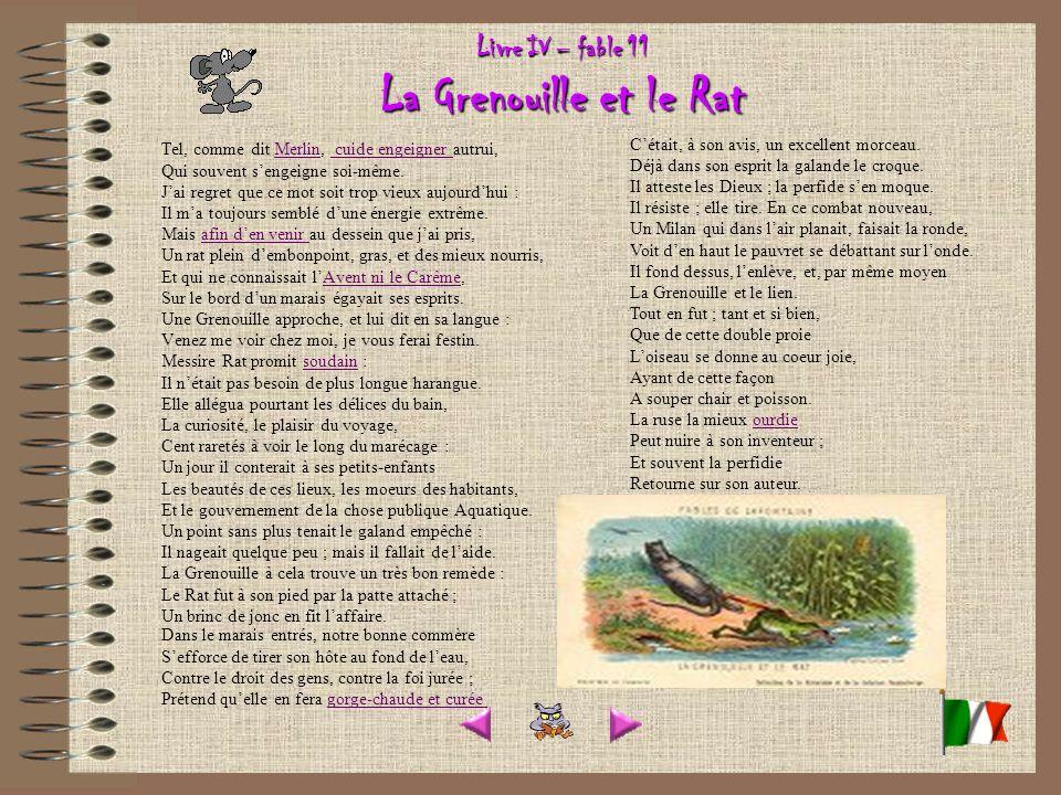 Livre IV – fable 11 La Grenouille et le Rat Tel, comme dit Merlin, cuide engeigner autrui, Qui souvent sengeigne soi-même.