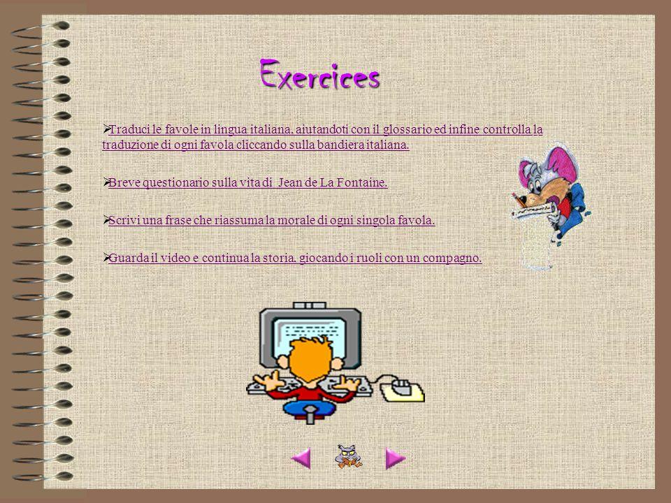 Exercices Traduci le favole in lingua italiana, aiutandoti con il glossario ed infine controlla la traduzione di ogni favola cliccando sulla bandiera italiana.