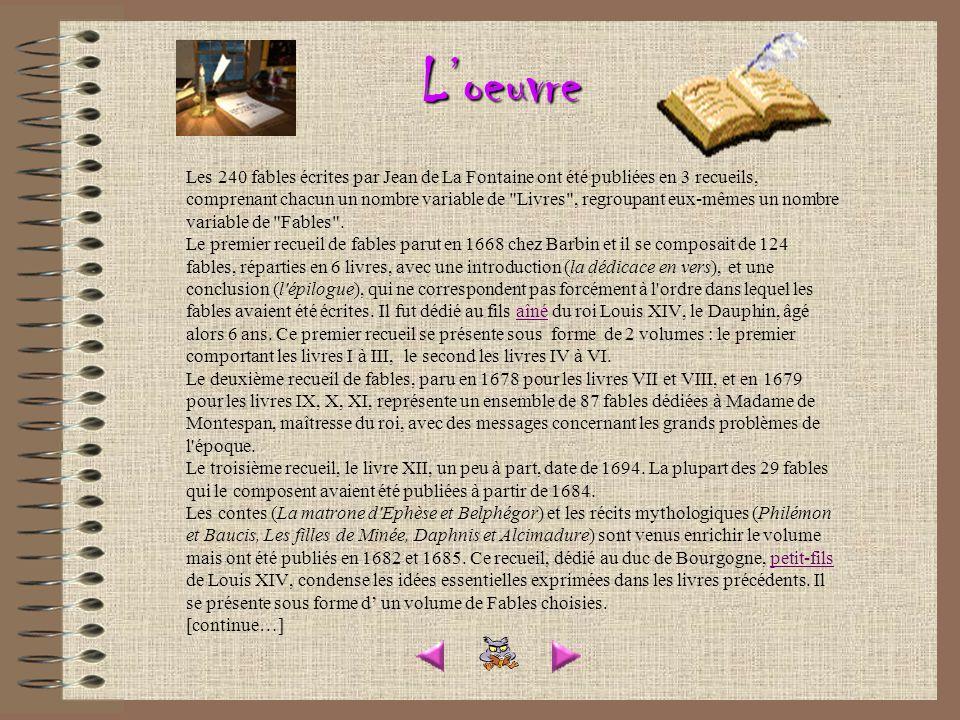 Loeuvre Les 240 fables écrites par Jean de La Fontaine ont été publiées en 3 recueils, comprenant chacun un nombre variable de Livres , regroupant eux-mêmes un nombre variable de Fables .