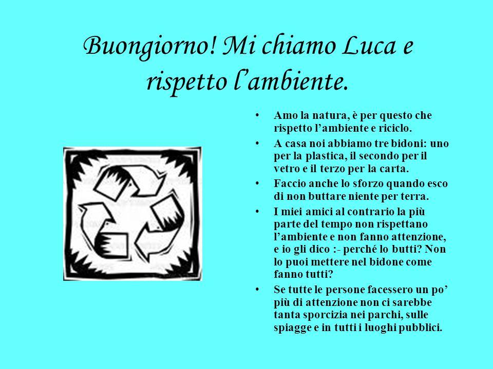 Bonjour! Je mappelle Luca et je respecte lenvironnement. Jaime la nature. cest pour cela que je respecte lenvironnement et que je fais du recyclage. À