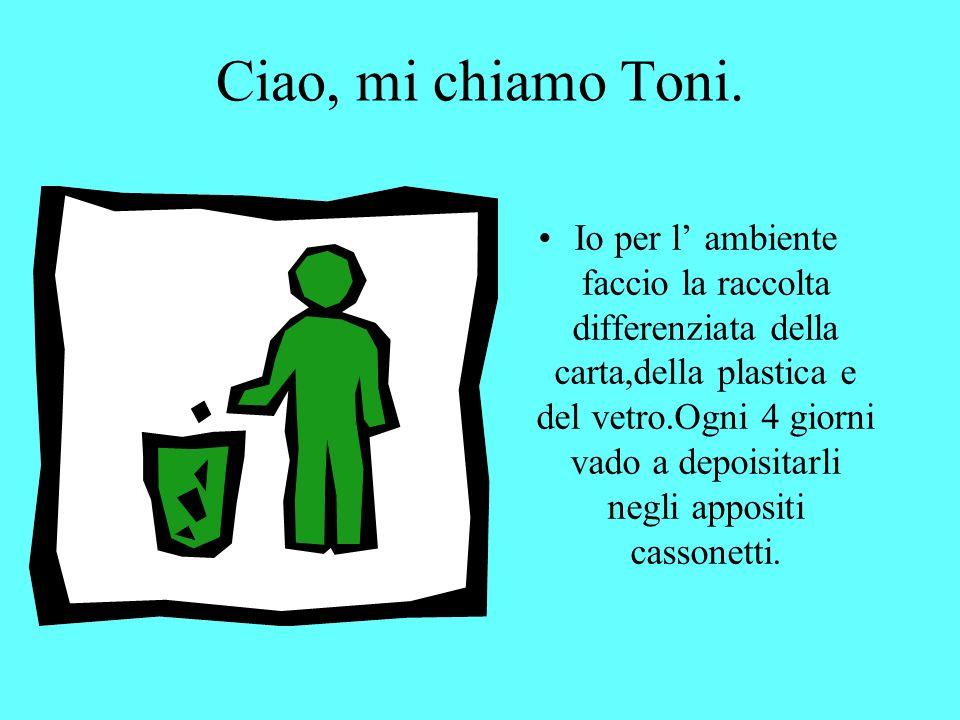 Salut! Moi, je m appelle Toni. Moi pour l environnement je fais la collecte séléctive du papier, du plastique et du verre. Tous les 4 jours je vais je