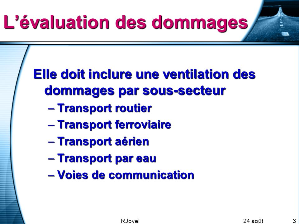 24 août 2007 RJovel3 L'évaluation des dommages Elle doit inclure une ventilation des dommages par sous-secteur –Transport routier –Transport ferroviaire –Transport aérien –Transport par eau –Voies de communication