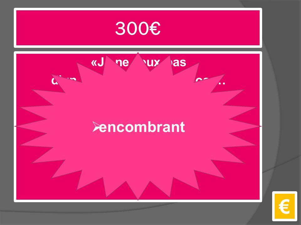 300€ «Je ne veux pas d'un éléphant dans un boa … un éléphant c'est très ___.» €  encombrant