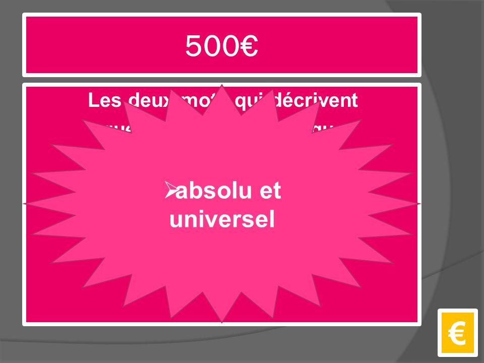 500€ Les deux mots qui décrivent quelle sorte de monarque le roi est. €  absolu et universel