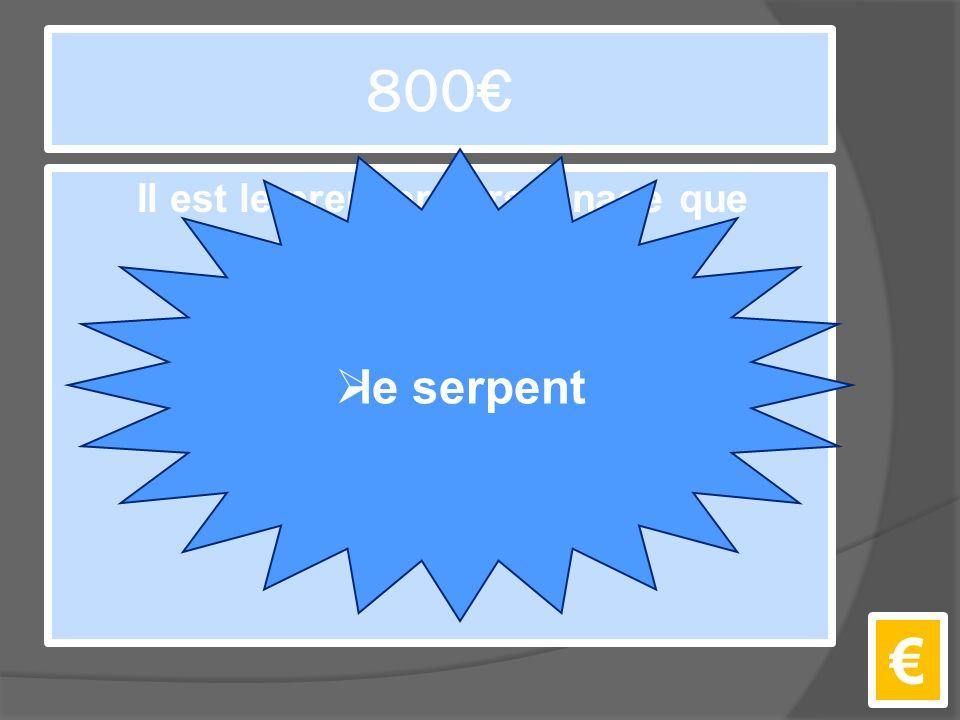 800€ Il est le premier personnage que le Petit Prince voit sur la Terre. €  le serpent