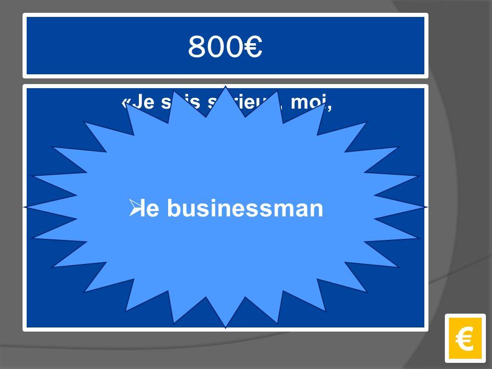 800€ «Je suis sérieux, moi, je ne m'amuse pas à des balivernes.» €  le businessman