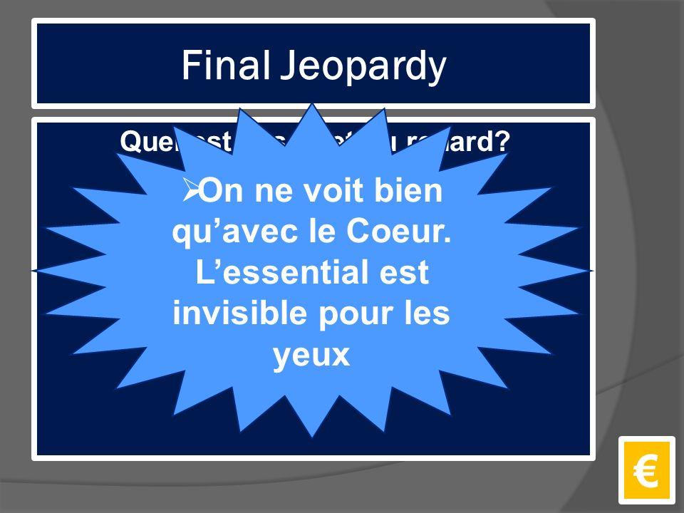 Final Jeopardy Quel est le secret du renard. €  On ne voit bien qu'avec le Coeur.