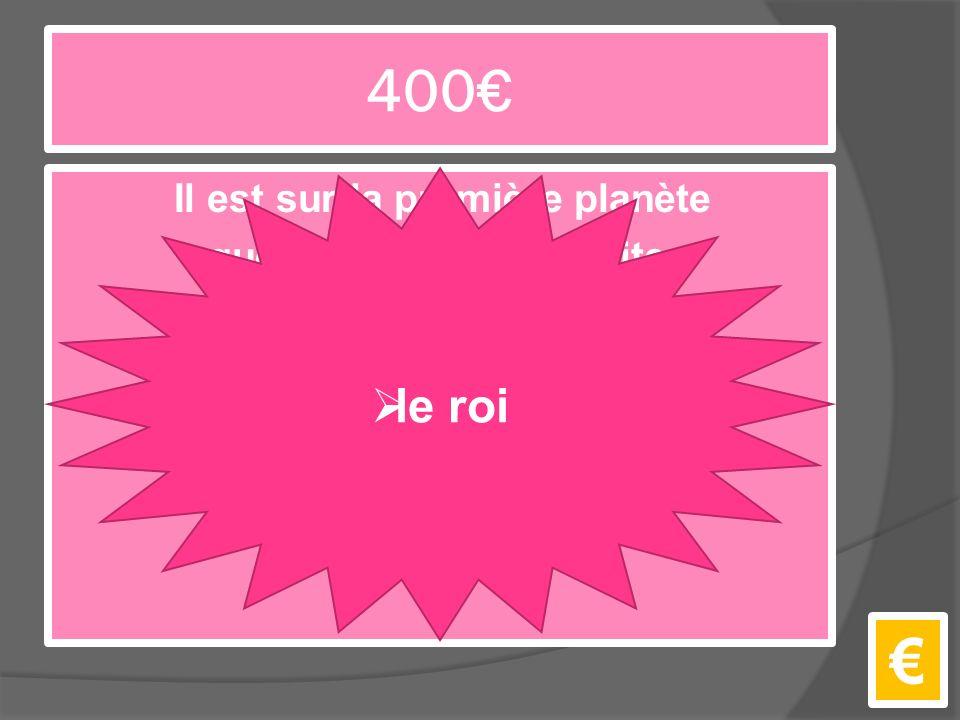 400€ Il est sur la première planète que le Petit Prince visite. €  le roi