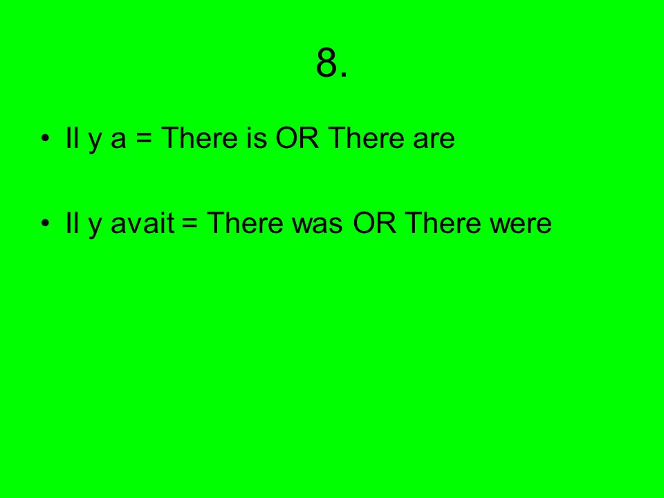8. Il y a = There is OR There are Il y avait = There was OR There were