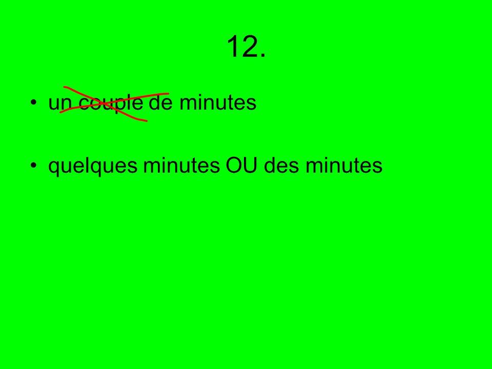 12. un couple de minutes quelques minutes OU des minutes