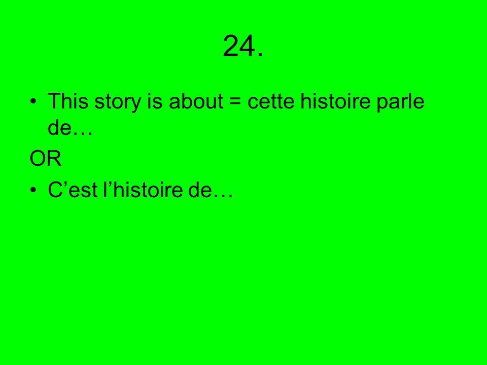 24. This story is about = cette histoire parle de… OR C'est l'histoire de…