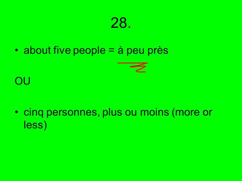 28. about five people = à peu près OU cinq personnes, plus ou moins (more or less)