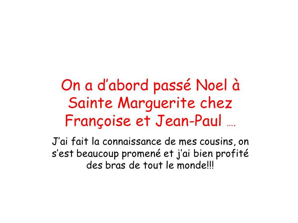 On a d'abord passé Noel à Sainte Marguerite chez Françoise et Jean-Paul …. J'ai fait la connaissance de mes cousins, on s'est beaucoup promené et j'ai