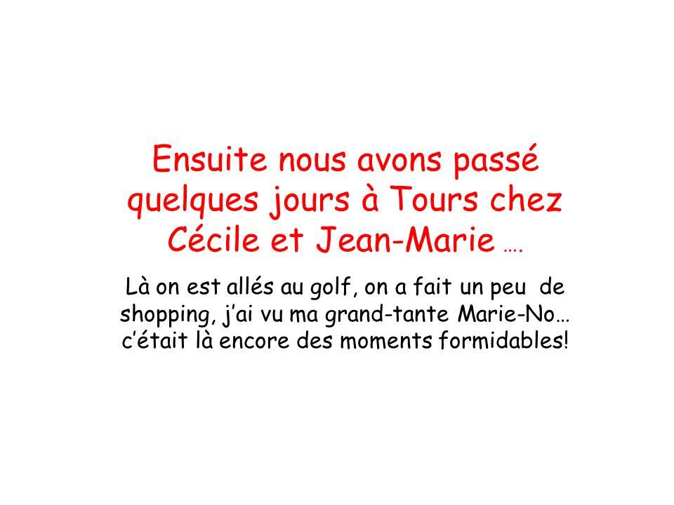 Ensuite nous avons passé quelques jours à Tours chez Cécile et Jean-Marie …. Là on est allés au golf, on a fait un peu de shopping, j'ai vu ma grand-t