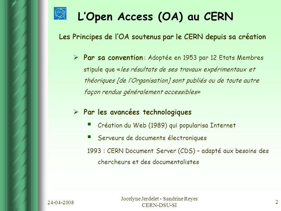 24-04-2008 Jocelyne Jerdelet - Sandrine Reyes CERN-DSU-SI 2 Les Principes de l'OA soutenus par le CERN depuis sa création  Par sa convention : Adoptée en 1953 par 12 Etats Membres stipule que «les résultats de ses travaux expérimentaux et théoriques [de l'Organisation] sont publiés ou de toute autre façon rendus généralement accessibles»  Par les avancées technologiques  Création du Web (1989) qui popularisa Internet  Serveurs de documents électroniques 1993 : CERN Document Server (CDS) – adapté aux besoins des chercheurs et des documentalistes L'Open Access (OA) au CERN