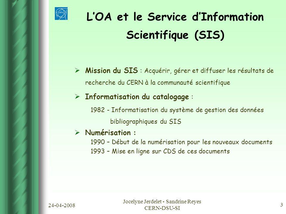 24-04-2008 Jocelyne Jerdelet - Sandrine Reyes CERN-DSU-SI 3  Mission du SIS : Acquérir, gérer et diffuser les résultats de recherche du CERN à la communauté scientifique  Informatisation du catalogage : 1982 - Informatisation du système de gestion des données bibliographiques du SIS  Numérisation : 1990 – Début de la numérisation pour les nouveaux documents 1993 – Mise en ligne sur CDS de ces documents L'OA et le Service d'Information Scientifique (SIS)