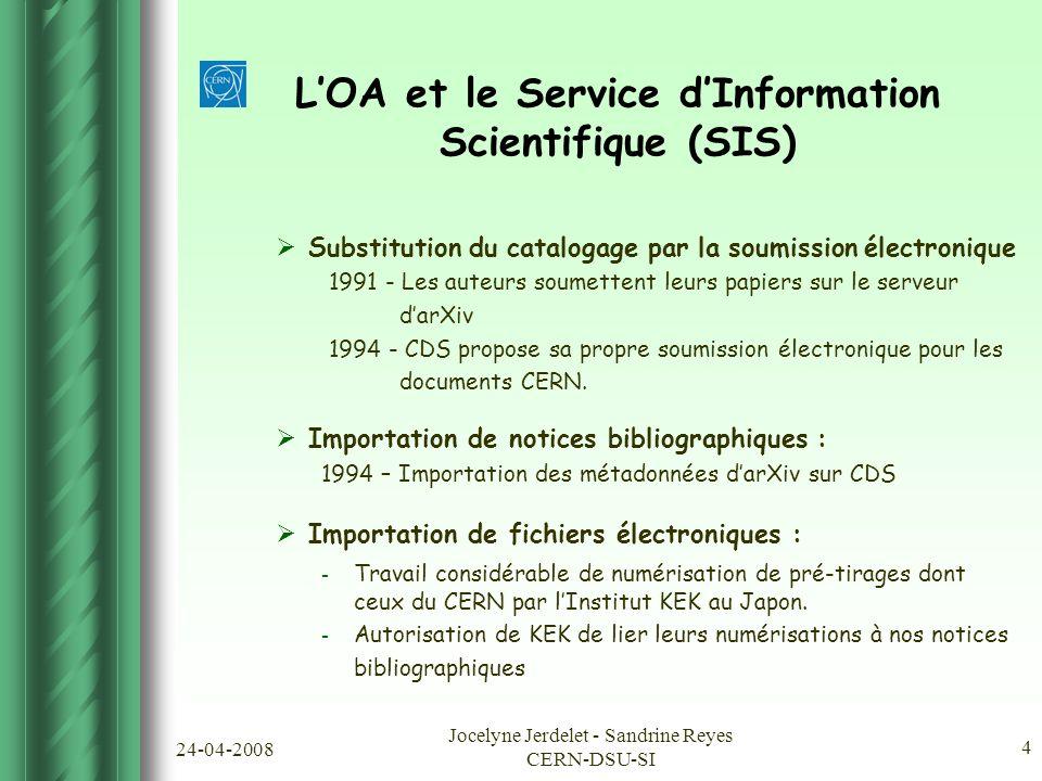 24-04-2008 Jocelyne Jerdelet - Sandrine Reyes CERN-DSU-SI 4 L'OA et le Service d'Information Scientifique (SIS)  Substitution du catalogage par la soumission électronique 1991 - Les auteurs soumettent leurs papiers sur le serveur d'arXiv 1994 - CDS propose sa propre soumission électronique pour les documents CERN.