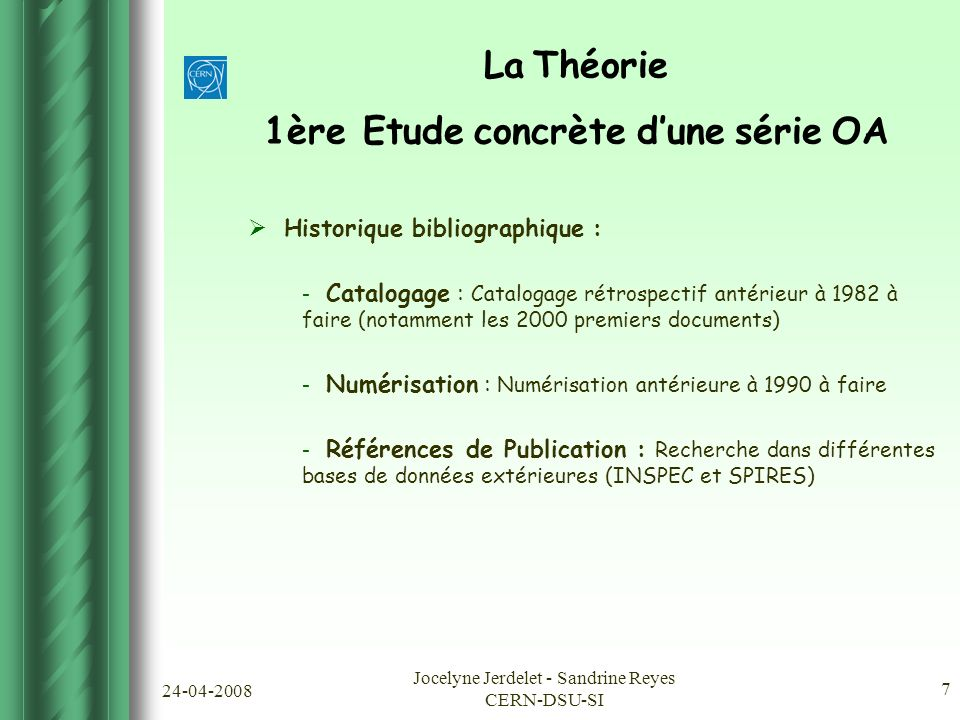 24-04-2008 Jocelyne Jerdelet - Sandrine Reyes CERN-DSU-SI 7 La Théorie 1ère Etude concrète d'une série OA  Historique bibliographique : - Catalogage : Catalogage rétrospectif antérieur à 1982 à faire (notamment les 2000 premiers documents) - Numérisation : Numérisation antérieure à 1990 à faire - Références de Publication : Recherche dans différentes bases de données extérieures (INSPEC et SPIRES)