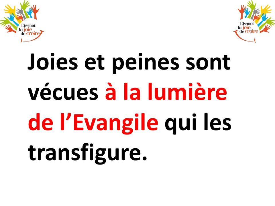 Joies et peines sont vécues à la lumière de l'Evangile qui les transfigure.