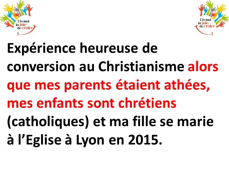 Expérience heureuse de conversion au Christianisme alors que mes parents étaient athées, mes enfants sont chrétiens (catholiques) et ma fille se marie à l'Eglise à Lyon en 2015.