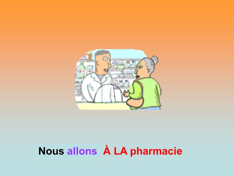 À LA pharmacie Nous? Nous allons