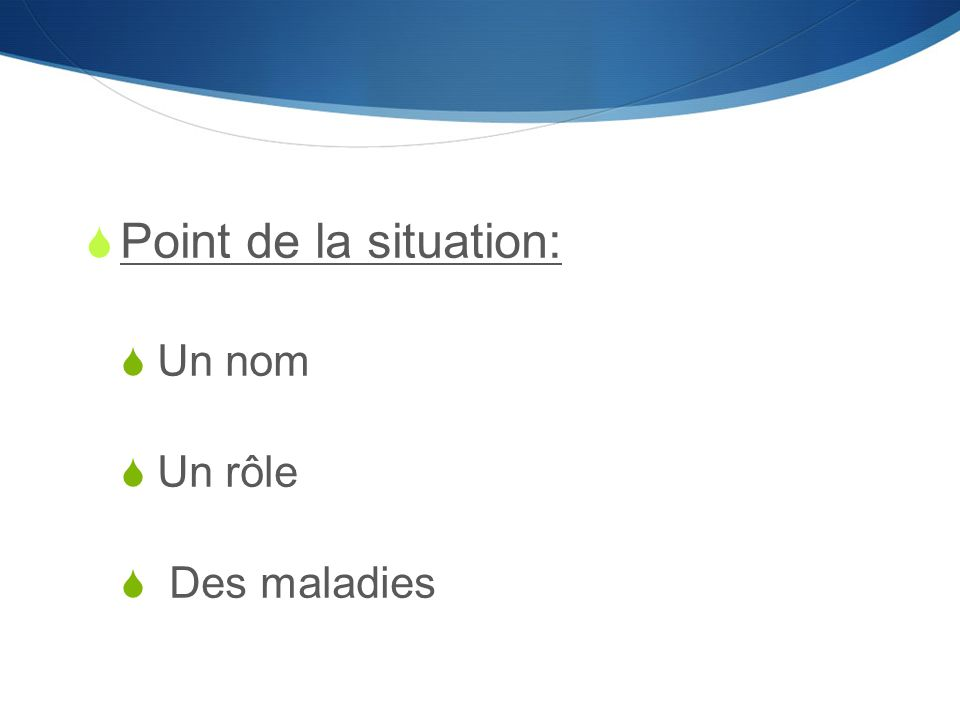  Point de la situation:  Un nom  Un rôle  Des maladies