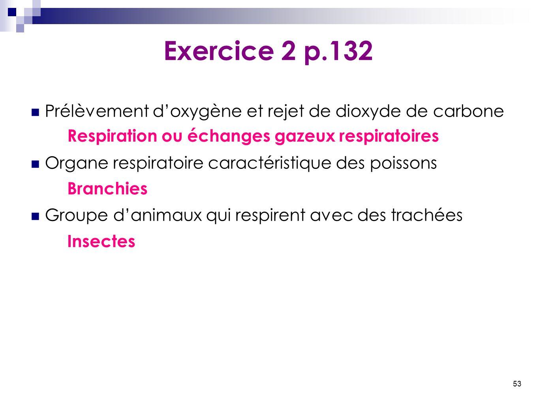 53 Exercice 2 p.132 Prélèvement d'oxygène et rejet de dioxyde de carbone Organe respiratoire caractéristique des poissons Groupe d'animaux qui respire