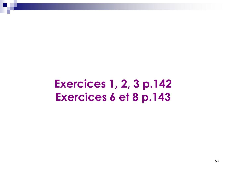 56 Exercices 1, 2, 3 p.142 Exercices 6 et 8 p.143