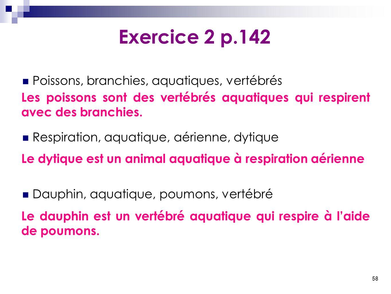 58 Poissons, branchies, aquatiques, vertébrés Respiration, aquatique, aérienne, dytique Dauphin, aquatique, poumons, vertébré Exercice 2 p.142 Les poi