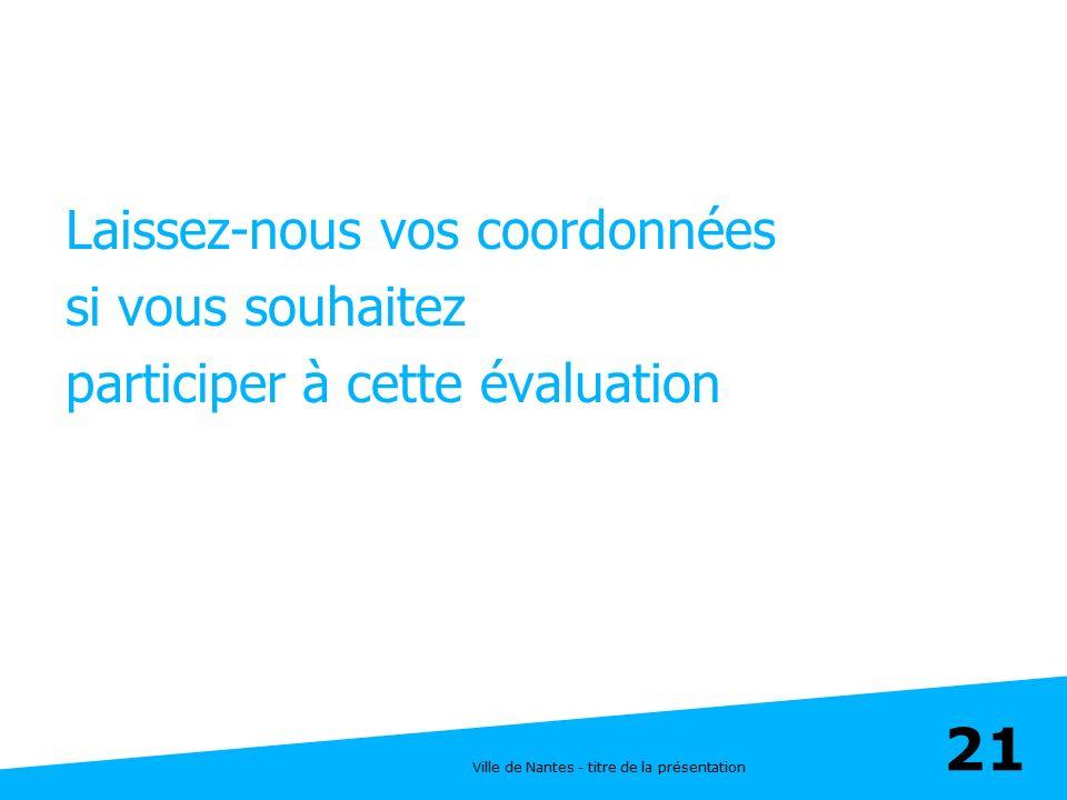 Ville de Nantes - titre de la présentation 21 Laissez-nous vos coordonnées si vous souhaitez participer à cette évaluation