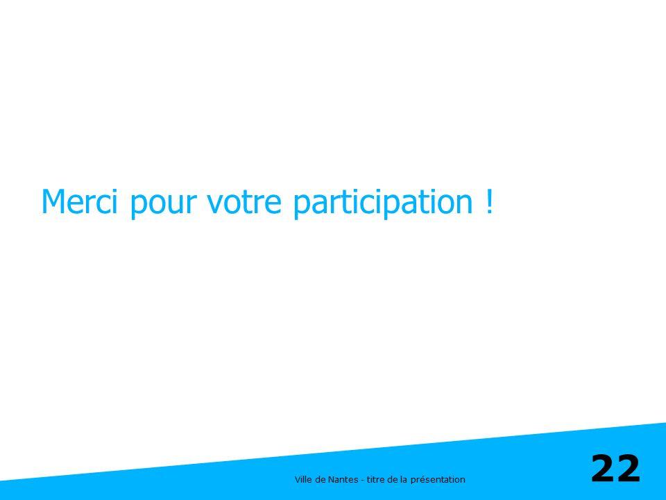 Ville de Nantes - titre de la présentation 22 Merci pour votre participation !