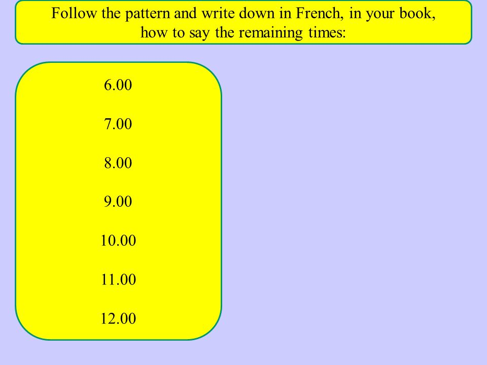 Follow the pattern and write down in French, in your book, how to say the remaining times: