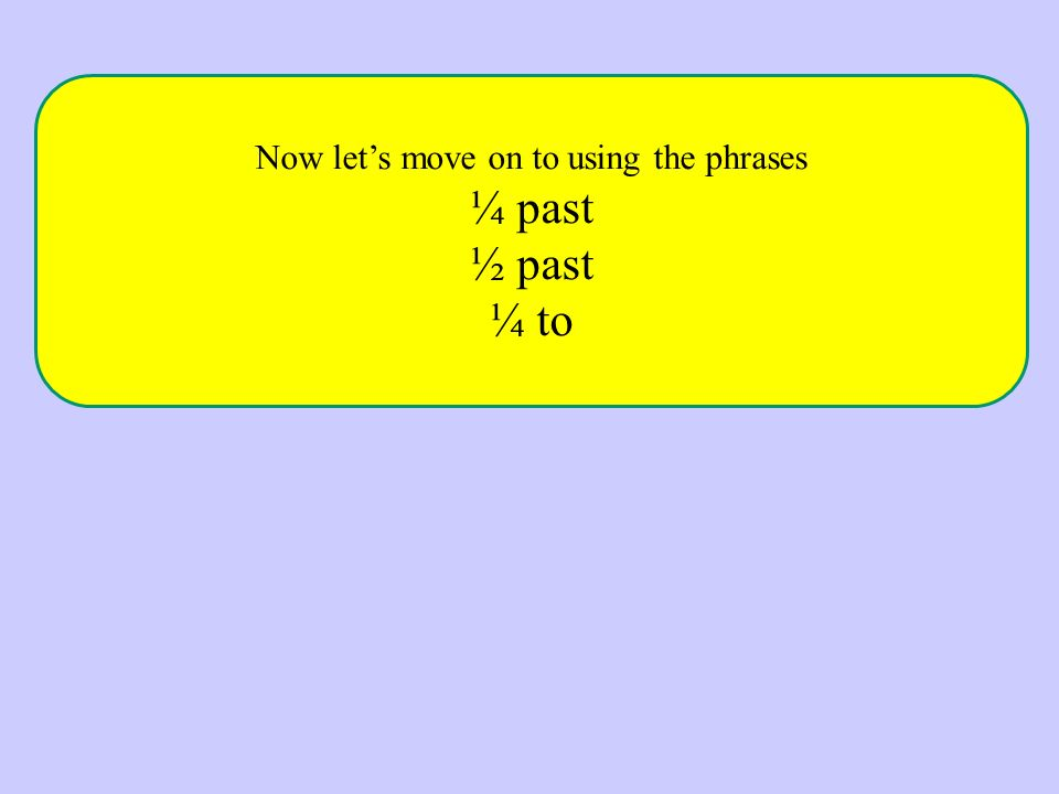 Now let's move on to using the phrases ¼ past ½ past ¼ to