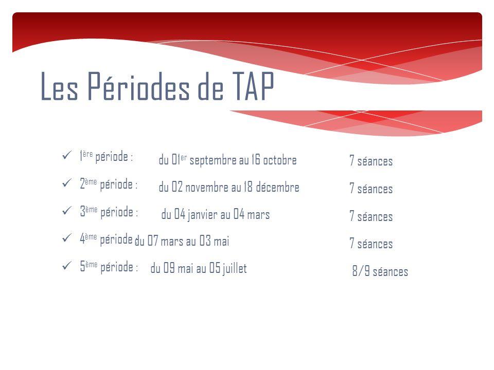 Les Périodes de TAP du 01 er septembre au 16 octobre du 02 novembre au 18 décembre du 04 janvier au 04 mars du 07 mars au 03 mai du 09 mai au 05 juillet 1 ère période : 2 ème période : 3 ème période : 4 ème période : 5 ème période : 7 séances 8/9 séances