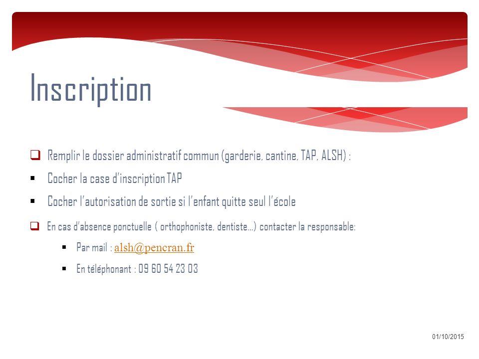 01/10/2015 Inscription  Remplir le dossier administratif commun (garderie, cantine, TAP, ALSH) :  Cocher la case d'inscription TAP  Cocher l'autorisation de sortie si l'enfant quitte seul l'école  En cas d'absence ponctuelle ( orthophoniste, dentiste…) contacter la responsable:  Par mail : alsh@pencran.fr alsh@pencran.fr  En téléphonant : 09 60 54 23 03