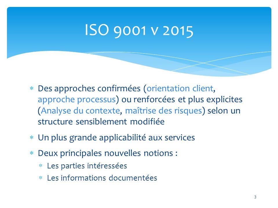  Des approches confirmées (orientation client, approche processus) ou renforcées et plus explicites (Analyse du contexte, maîtrise des risques) selon un structure sensiblement modifiée  Un plus grande applicabilité aux services  Deux principales nouvelles notions :  Les parties intéressées  Les informations documentées ISO 9001 v 2015 3
