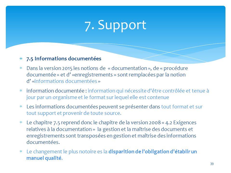  7.5 Informations documentées  Dans la version 2015 les notions de « documentation », de « procédure documentée » et d' «enregistrements » sont remplacées par la notion d' «informations documentées »  information documentée : information qui nécessite d être contrôlée et tenue à jour par un organisme et le format sur lequel elle est contenue  Les informations documentées peuvent se présenter dans tout format et sur tout support et provenir de toute source.