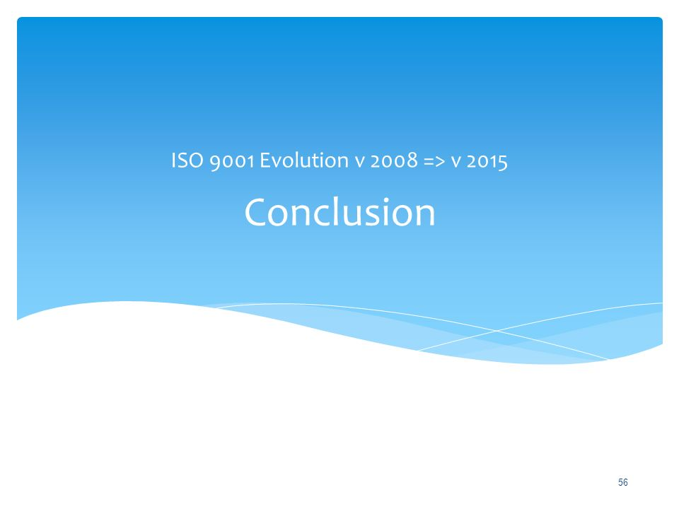 Conclusion ISO 9001 Evolution v 2008 => v 2015 56