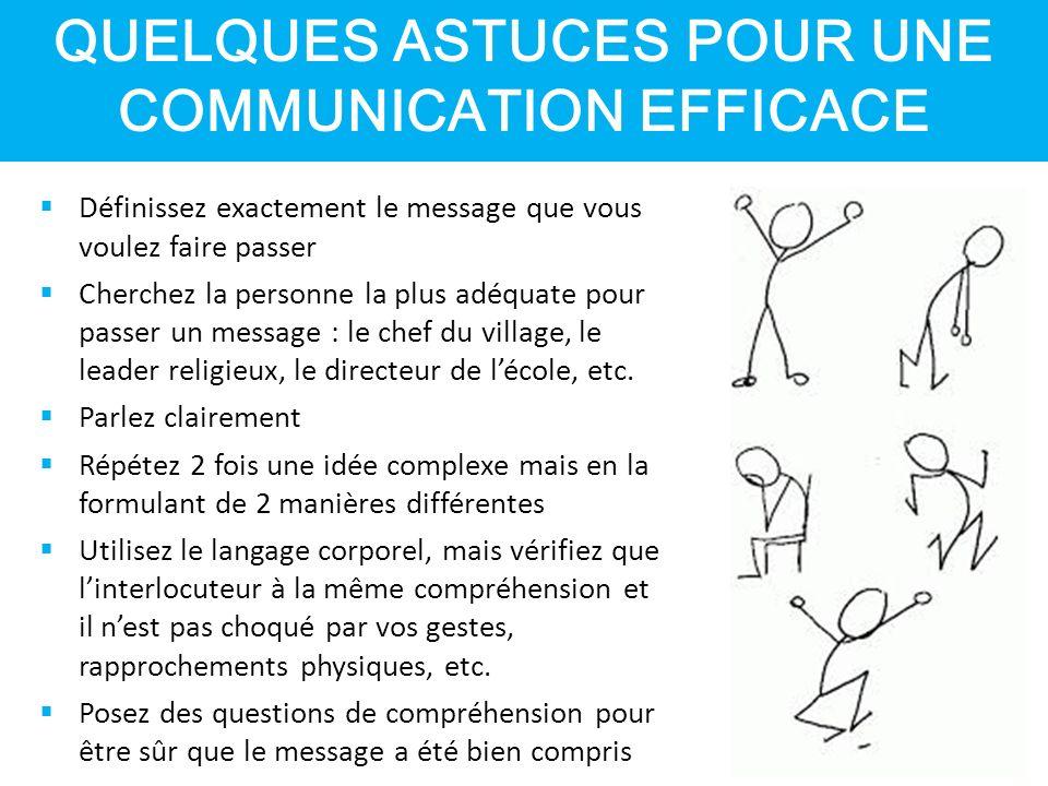 QUELQUES ASTUCES POUR UNE COMMUNICATION EFFICACE  Définissez exactement le message que vous voulez faire passer  Cherchez la personne la plus adéquate pour passer un message : le chef du village, le leader religieux, le directeur de l'école, etc.