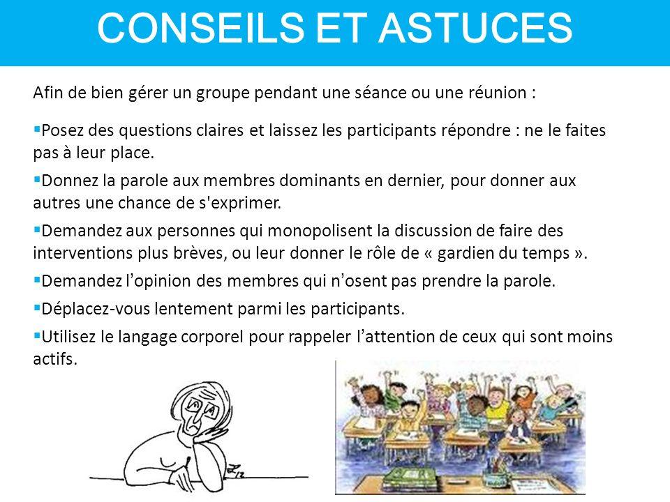 CONSEILS ET ASTUCES Afin de bien gérer un groupe pendant une séance ou une réunion :  Posez des questions claires et laissez les participants répondre : ne le faites pas à leur place.