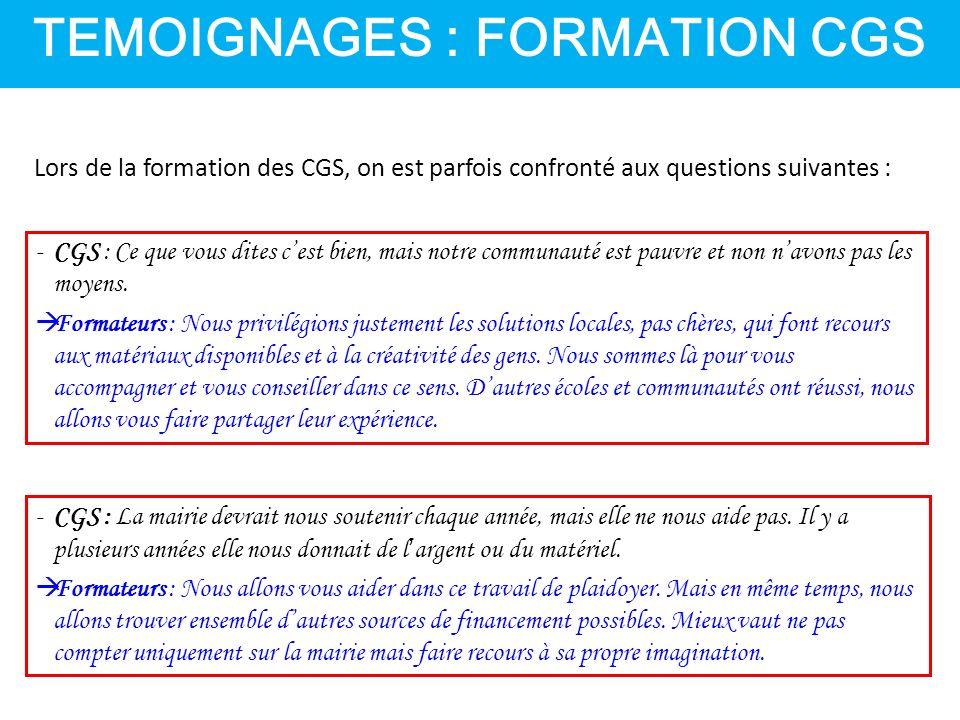 TEMOIGNAGES : FORMATION CGS Lors de la formation des CGS, on est parfois confronté aux questions suivantes : -CGS : Ce que vous dites c'est bien, mais notre communauté est pauvre et non n'avons pas les moyens.