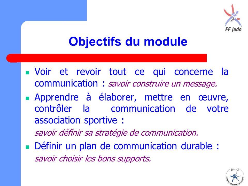Objectifs du module Voir et revoir tout ce qui concerne la communication : savoir construire un message. Apprendre à élaborer, mettre en œuvre, contrô