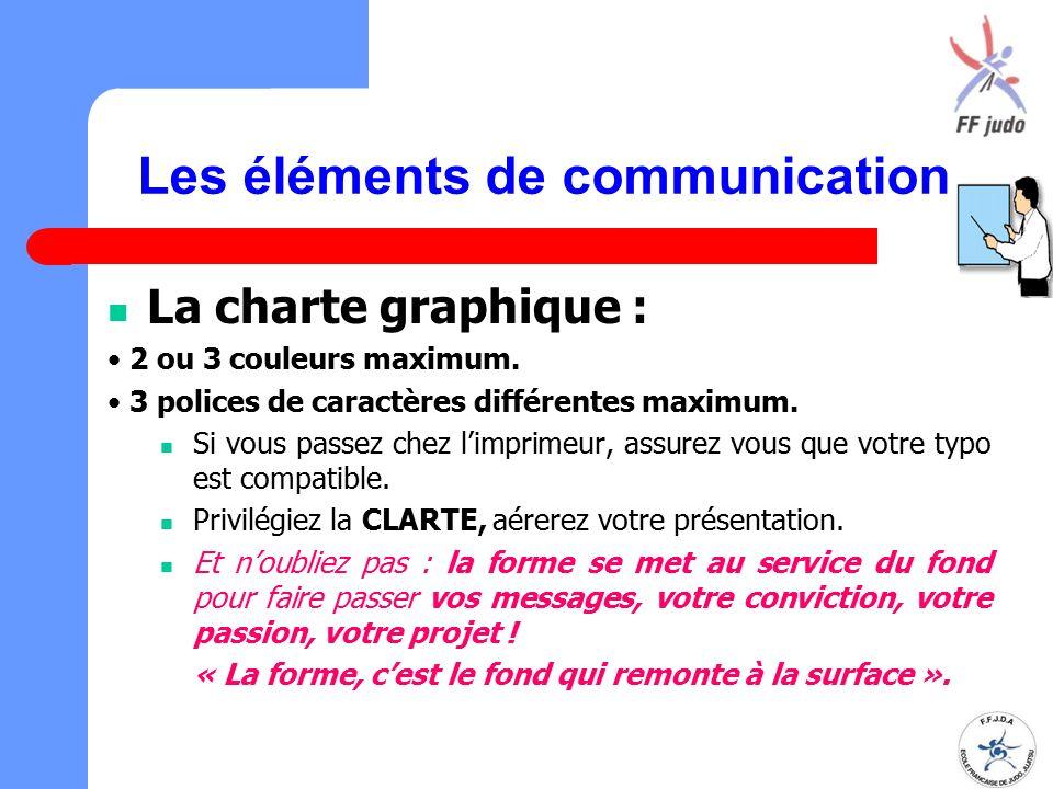 Les éléments de communication La charte graphique : 2 ou 3 couleurs maximum. 3 polices de caractères différentes maximum. Si vous passez chez l'imprim