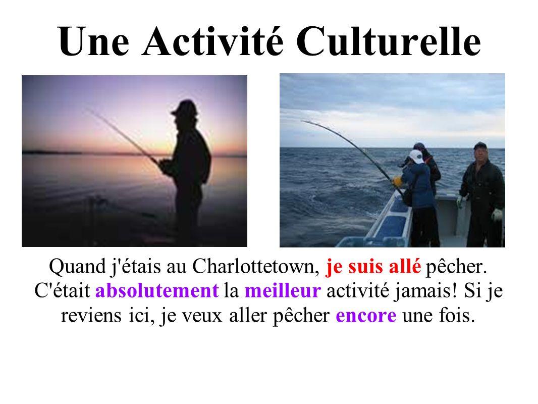 Une Activité Culturelle Quand j étais au Charlottetown, je suis allé pêcher.
